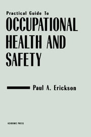 Practical Guide to Occupational Health and Safety ebook by Erickson, Paul A.
