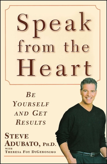 Speak from the Heart - Be Yourself and Get Results ebook by Theresa Foy DiGeronimo,Steve Adubato, Ph.D.
