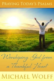 Praying Today's Psalms - Worshiping God from a Thankful Heart ebook by Michael Wolff
