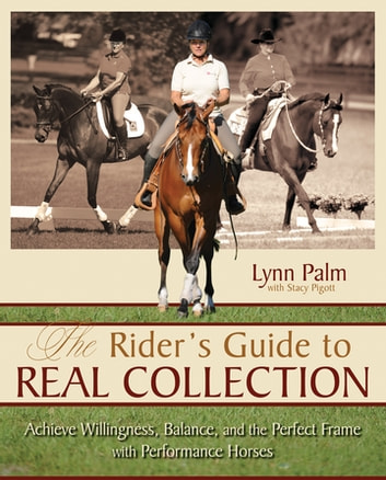 The Rider's Guide to Real Collection - Achieve Willingness, Balance and the Perfect Frame with Performance Horses ebook by Stacy Pigott,Lynn Palm