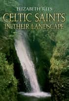 Celtic Saints In Their Landscape ebook by Elizabeth Rees