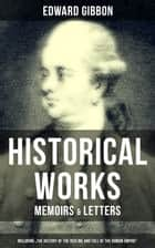 "EDWARD GIBBON: Historical Works, Memoirs & Letters (Including ""The History of the Decline and Fall of the Roman Empire"") - Including ""The History of the Decline and Fall of the Roman Empire ebook by Edward Gibbon"