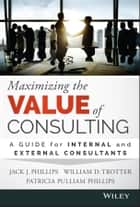 Maximizing the Value of Consulting - A Guide for Internal and External Consultants ebook by Jack J. Phillips, William D. Trotter, Patricia Pulliam Phillips