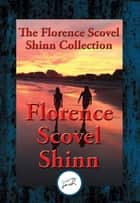 The Collected Wisdom of Florence Scovel Shinn - The Game of Life and How to Play It, Your Word Is Your Wand, The Secret Door to Success, The Power of the Spoken Word ebook by Florence Scovel Shinn