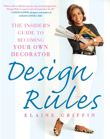 Design Rules - The Insider's Guide to Becoming Your Own Decorator ebook by Elaine Griffin