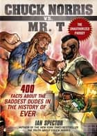 Chuck Norris Vs. Mr. T - 400 Facts About the Baddest Dudes in the History of Ever ebook by Ian Spector, Angelo Vildasol, John Petersen