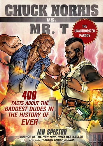 Chuck Norris Vs. Mr. T - 400 Facts About the Baddest Dudes in the History of Ever ebook by Ian Spector