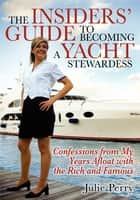 The Insiders' Guide to Becoming a Yacht Stewardess - Confessions from My Years Afloat with the Rich and Famous ebook by Julie Perry
