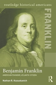 Benjamin Franklin - American Founder, Atlantic Citizen ebook by Nathan R. Kozuskanich