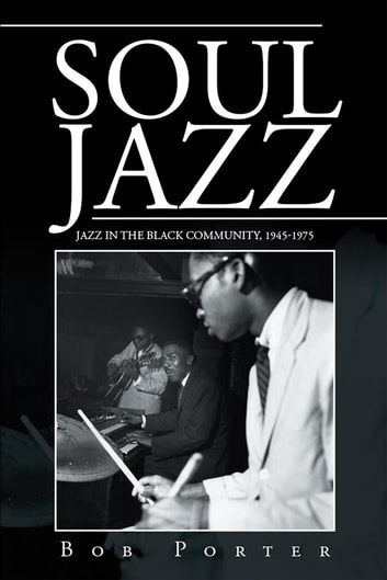 Soul Jazz - Jazz in the Black Community, 1945-1975 ebook by Bob Porter