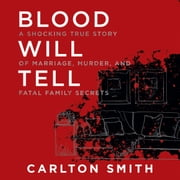 Blood Will Tell - A Shocking True Story of Marriage, Murder, and Fatal Family Secrets audiobook by Carlton Smith