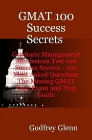 GMAT 100 Success Secrets Graduate Management Admissions Test 100 Success Secrets - 100 Most Asked Questions: The Missing GMAT Test, Exam and Prep Guide ebook by Godfrey Glenn
