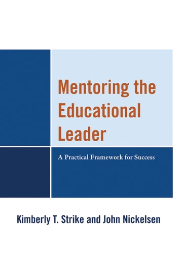 Mentoring the Educational Leader - A Practical Framework for Success ebook by Kimberly T. Strike,John Nickelsen