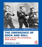 The Emergence of Rock and Roll - Music and the Rise of American Youth Culture ebook by Mitchell K. Hall
