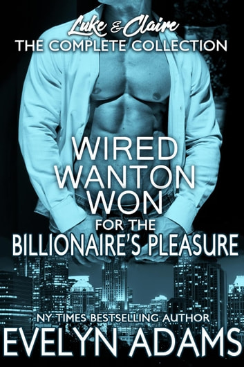 Wired Wanton and Won - For the Billionaire's Pleasure - Luke & Claire ebook by Evelyn Adams