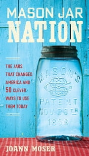 Mason Jar Nation - The Jars that Changed America and 50 Clever Ways to Use Them Today ebook by JoAnn Moser