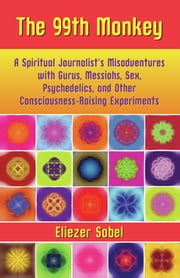 The 99th Monkey - A Spiritual Journalist's Misadventures with Gurus, Messiahs, Sex, Psychedelics, and Other Consciousness-Raising Experiments ebook by Eliezer Sobel