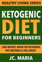 Ketogenic Diet for Beginners: Lose Weight, Avoid the Ketogenic Diet Mistakes & Feel Great! - Healthy Living Series ebook by JC. Maria