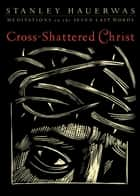 Cross-Shattered Christ: Meditations on the Seven Last Words - Meditations on the Seven Last Words ebook by Stanley Hauerwas