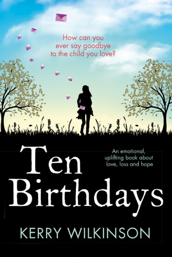 Ten Birthdays - An emotional, uplifting book about love, loss and hope ebook by Kerry Wilkinson
