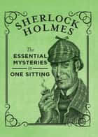 Sherlock Holmes - The Essential Mysteries in One Sitting ebook by Jennifer Kasius