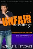 Unfair Advantage - The Power of Financial Education ebook by Robert T. Kiyosaki