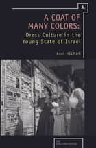 A Coat of Many Colors: Dress Culture in the Young State of Israel ebook by Anat Helman