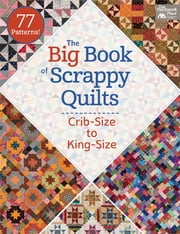 The Big Book of Scrappy Quilts - Crib-Size to King-Size ebook by That Patchwork Place