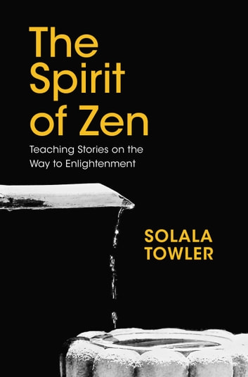 The Spirit of Zen - The Classic Teaching Stories on The Way to Enlightenment eBook by Solala Towler
