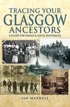 Tracing Your Glasgow Ancestors - A Guide for Family & Local Historians ebook by Ian Maxwell
