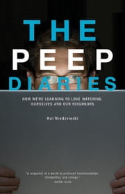 The Peep Diaries - How We're Learning to Love Watching Ourselves and Our Neighbors ebook by Hal Niedzviecki