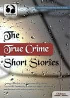 The True Crime Short Stories - Selected Short Stories with Audio ebook by Various Authors