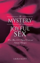 The MYSTERY of JOYFUL SEX - More Than 300 Ways of Erotic and Intimate Techniques ebook by LAURA SCOTT