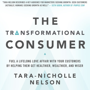 The Transformational Consumer - Fuel a Lifelong Love Affair with Your Customers by Helping Them Get Healthier, Wealthier, and Wiser audiobook by Tara-Nicholle Nelson