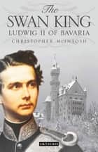 The Swan King - Ludwig II of Bavaria ebook by