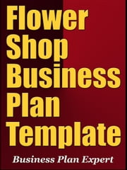 Flower Shop Business Plan Template (Including 6 Special Bonuses) ebook by Business Plan Expert