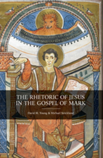 The Rhetoric of Jesus in the Gospel of Mark ebook by David M. Young,Michael Strickland