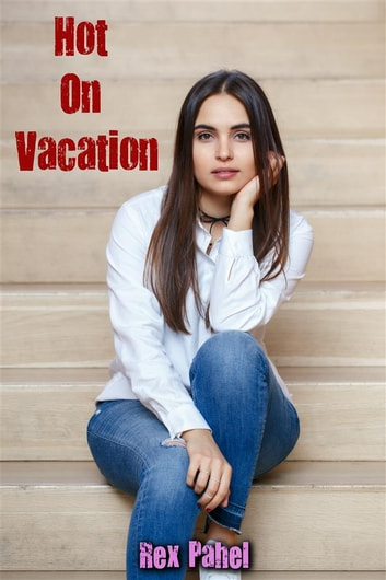 Hot On Vacation ebook by Rex Pahel