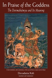 In Praise of the Goddess - The Devimahatmya and Its Meaning ebook by Devadatta Kali