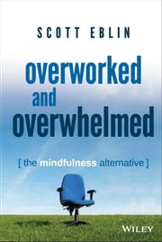 Overworked and Overwhelmed - The Mindfulness Alternative ebook by Scott Eblin