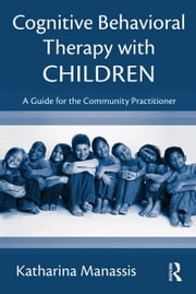 Cognitive-Behavioral Therapy with Children - A Guide for the Community Practitioner ebook by Katharina Manassis
