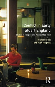 Conflict in Early Stuart England - Studies in Religion and Politics 1603-1642 ebook by Richard Cust,Ann Hughes