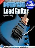 Improvising Lead Guitar Lessons - Teach Yourself How to Play Guitar (Free Audio Available) ebook by LearnToPlayMusic.com, Peter Gelling