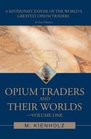 Opium Traders and Their Worlds-Volume One - A Revisionist Exposé of the World's Greatest Opium Traders ebook by M. Kienholz