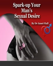 Spark Up Your Man's Sexual Desire ebook by Janet Hall