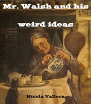 Mr. Walsh and His Weird Ideas ebook by Nicola Vallera