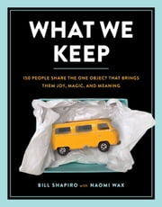 What We Keep - 150 People Share the One Object that Brings Them Joy, Magic, and Meaning ebook by Bill Shapiro, Naomi Wax