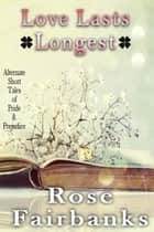 Love Lasts Longest - Alternate Short Tales of Pride and Prejudice ebook by Rose Fairbanks