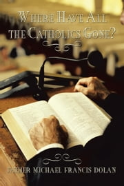 Where Have All the Catholics Gone? ebook by Father Michael Francis Dolan