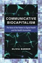 Communicative Biocapitalism - The Voice of the Patient in Digital Health and the Health Humanities ebook by Olivia Banner